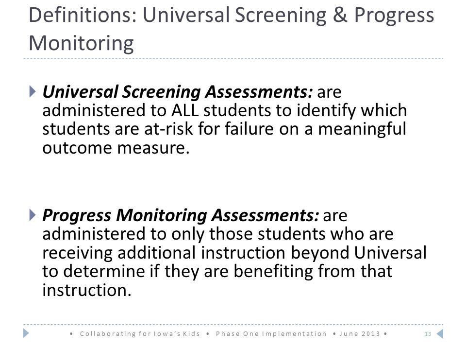 Definitions: Universal Screening & Progress Monitoring  Universal Screening Assessments: are administered to ALL students to identify which students are at-risk for failure on a meaningful outcome measure.