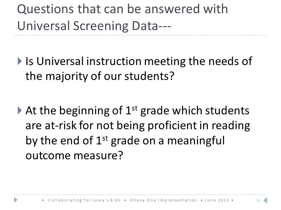 Questions that can be answered with Universal Screening Data--- Collaborating for Iowa's Kids Phase One Implementation June 2013  Is Universal instruction meeting the needs of the majority of our students.