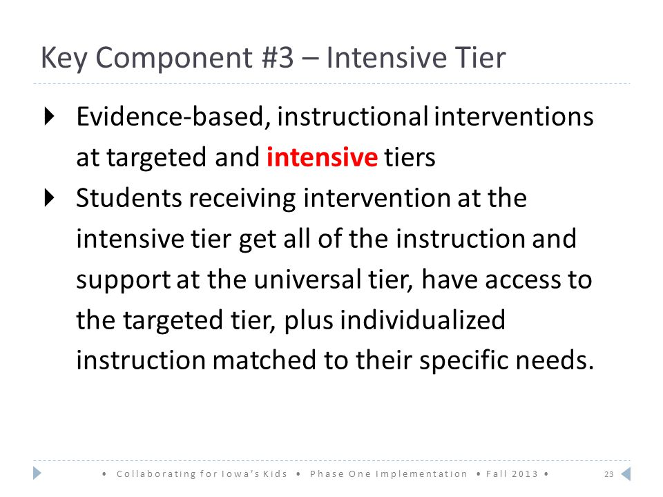 Key Component #3 – Intensive Tier  Evidence-based, instructional interventions at targeted and intensive tiers  Students receiving intervention at the intensive tier get all of the instruction and support at the universal tier, have access to the targeted tier, plus individualized instruction matched to their specific needs.