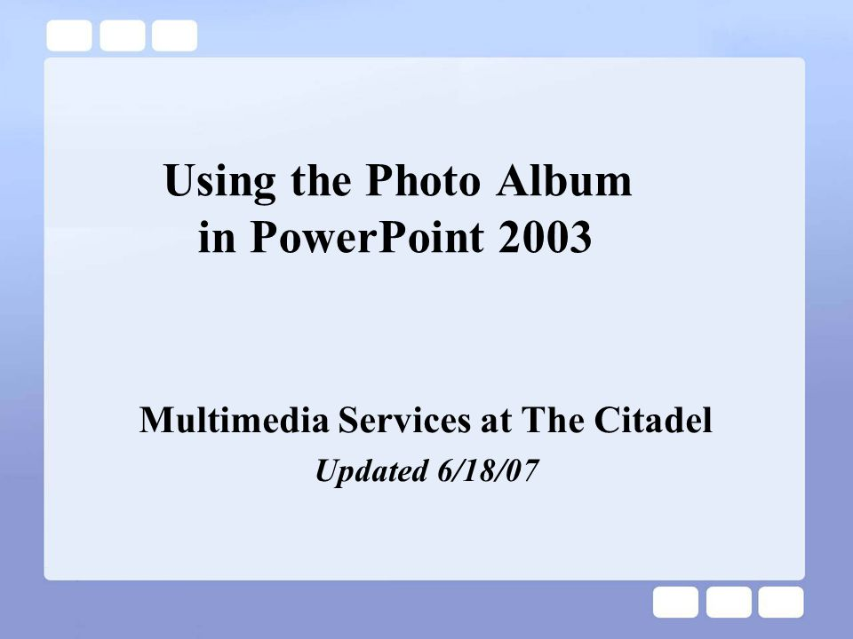 Using the Photo Album in PowerPoint 2003 Multimedia Services at The Citadel Updated 6/18/07