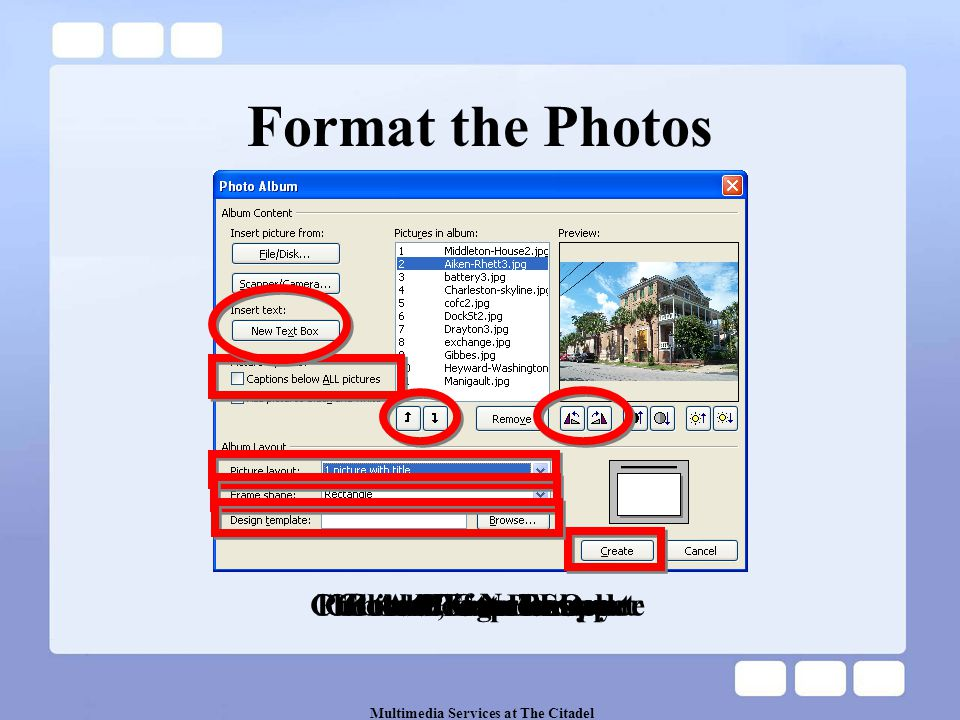 Multimedia Services at The Citadel Choose Picture Layout Click Create Button Add Captions Put the Photos in Order Add Text Boxes Rotate, if Necessary Format the Photos Choose Frame Shape Choose Design Template