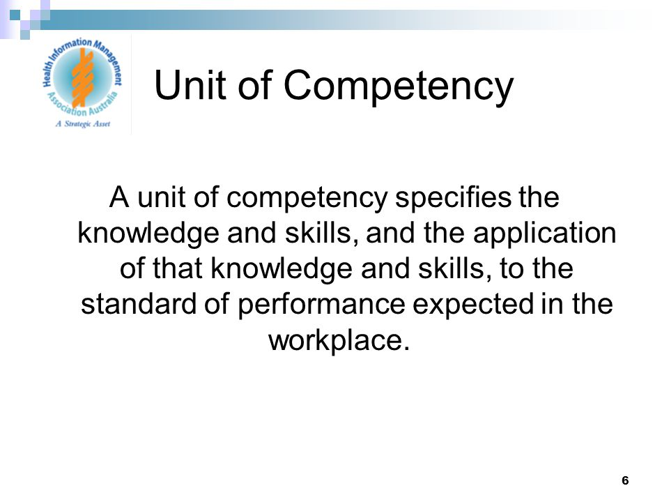 6 A unit of competency specifies the knowledge and skills, and the application of that knowledge and skills, to the standard of performance expected in the workplace.