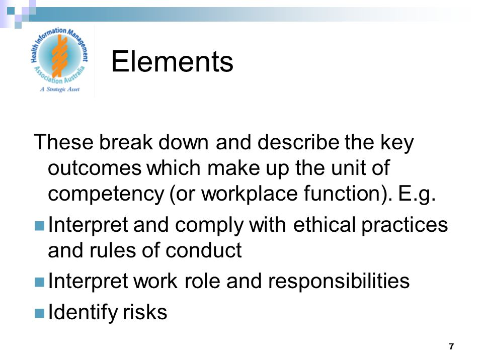 7 These break down and describe the key outcomes which make up the unit of competency (or workplace function).