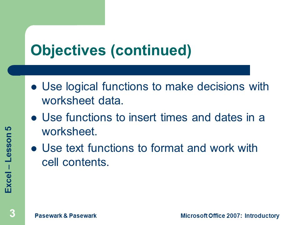 Excel – Lesson 5 Pasewark & PasewarkMicrosoft Office 2007: Introductory 3 Objectives (continued) Use logical functions to make decisions with worksheet data.