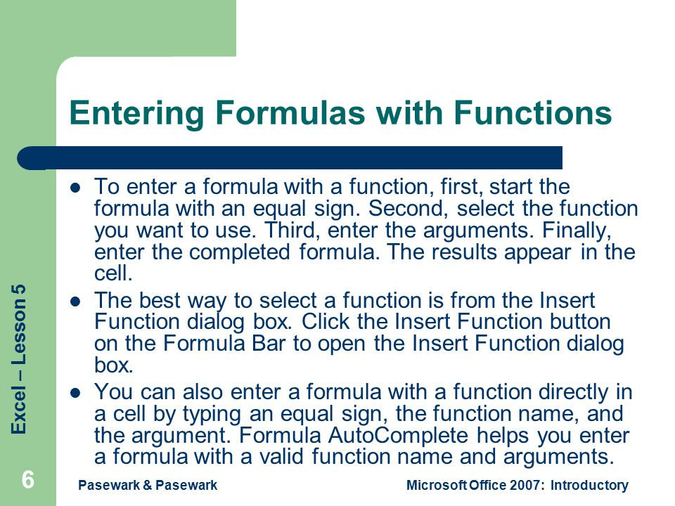 Excel – Lesson 5 Pasewark & PasewarkMicrosoft Office 2007: Introductory 6 Entering Formulas with Functions To enter a formula with a function, first, start the formula with an equal sign.