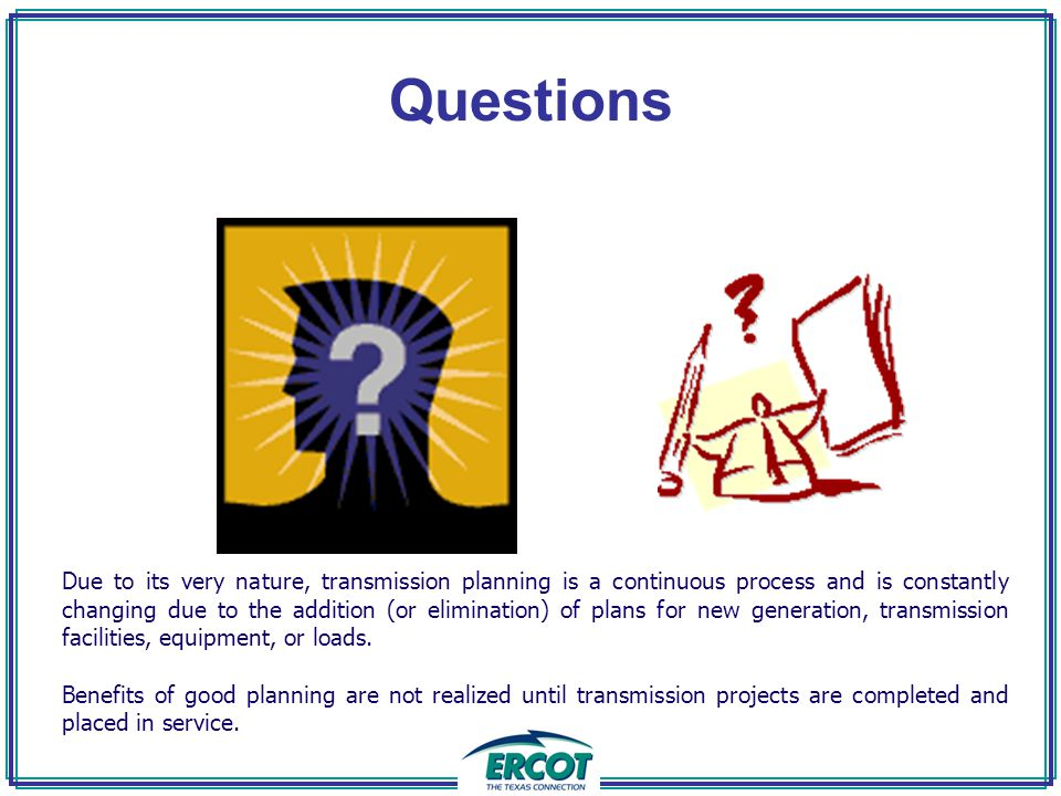 Questions Due to its very nature, transmission planning is a continuous process and is constantly changing due to the addition (or elimination) of plans for new generation, transmission facilities, equipment, or loads.