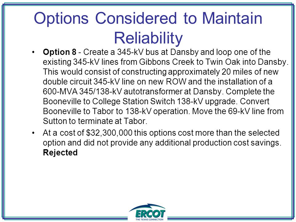 Options Considered to Maintain Reliability Option 8 - Create a 345-kV bus at Dansby and loop one of the existing 345-kV lines from Gibbons Creek to Twin Oak into Dansby.