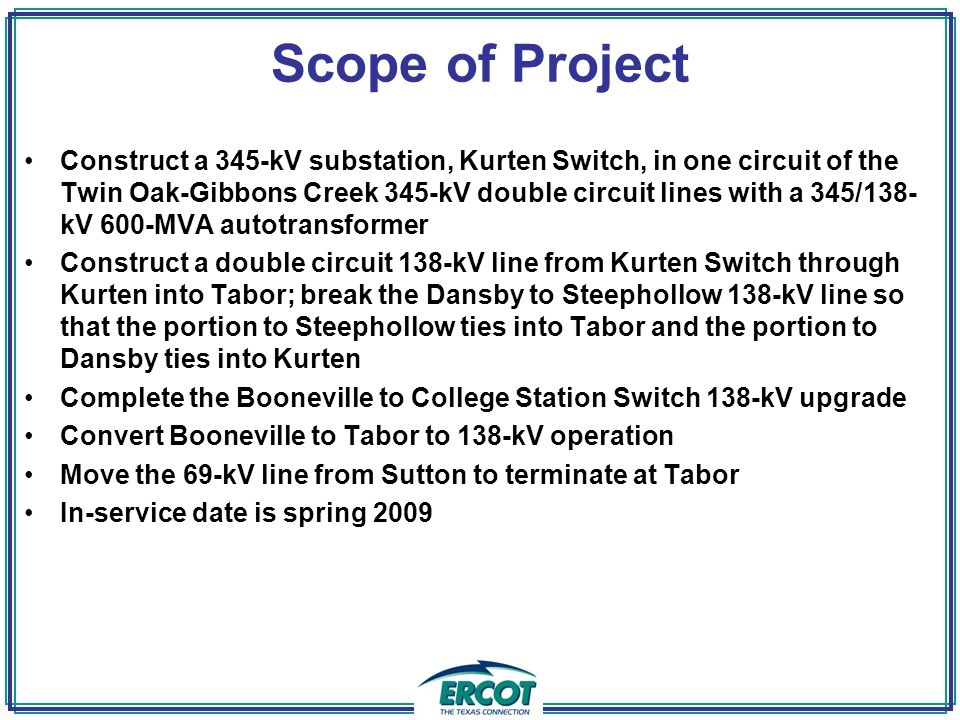 Scope of Project Construct a 345-kV substation, Kurten Switch, in one circuit of the Twin Oak-Gibbons Creek 345-kV double circuit lines with a 345/138- kV 600-MVA autotransformer Construct a double circuit 138-kV line from Kurten Switch through Kurten into Tabor; break the Dansby to Steephollow 138-kV line so that the portion to Steephollow ties into Tabor and the portion to Dansby ties into Kurten Complete the Booneville to College Station Switch 138-kV upgrade Convert Booneville to Tabor to 138-kV operation Move the 69-kV line from Sutton to terminate at Tabor In-service date is spring 2009
