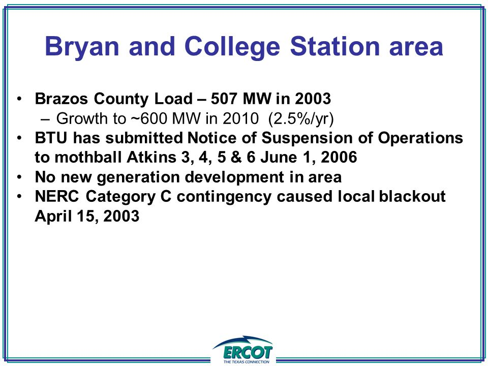Bryan and College Station area Brazos County Load – 507 MW in 2003 –Growth to ~600 MW in 2010 (2.5%/yr) BTU has submitted Notice of Suspension of Operations to mothball Atkins 3, 4, 5 & 6 June 1, 2006 No new generation development in area NERC Category C contingency caused local blackout April 15, 2003