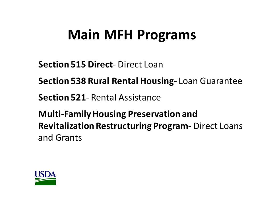 Section 515 Direct- Direct Loan Section 538 Rural Rental Housing- Loan Guarantee Section 521- Rental Assistance Multi-Family Housing Preservation and Revitalization Restructuring Program- Direct Loans and Grants Main MFH Programs