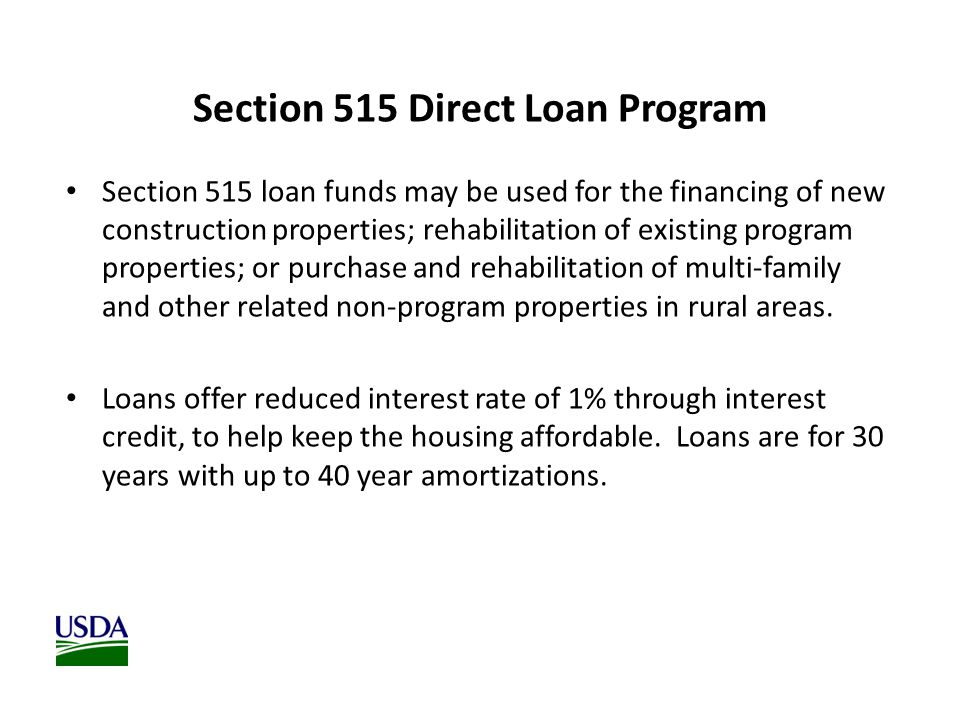 Section 515 Direct Loan Program Section 515 loan funds may be used for the financing of new construction properties; rehabilitation of existing program properties; or purchase and rehabilitation of multi-family and other related non-program properties in rural areas.