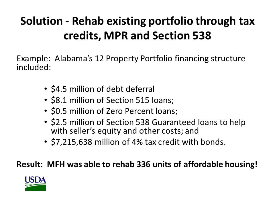 Solution - Rehab existing portfolio through tax credits, MPR and Section 538 Example: Alabama's 12 Property Portfolio financing structure included: $4.5 million of debt deferral $8.1 million of Section 515 loans; $0.5 million of Zero Percent loans; $2.5 million of Section 538 Guaranteed loans to help with seller's equity and other costs; and $7,215,638 million of 4% tax credit with bonds.