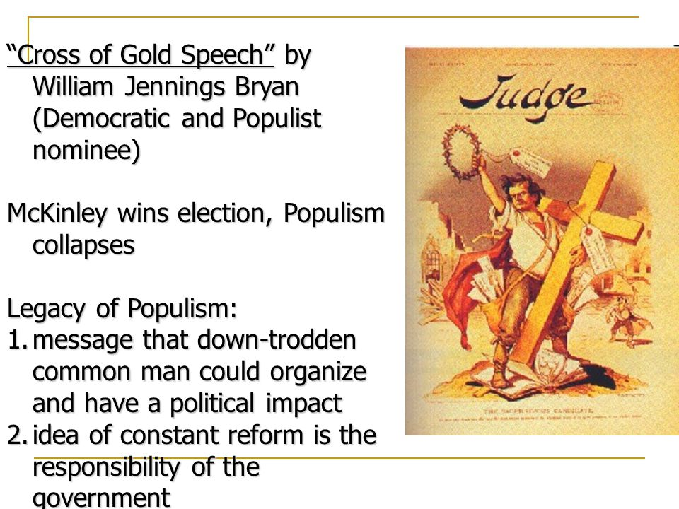 Cross of Gold Speech by William Jennings Bryan (Democratic and Populist nominee) McKinley wins election, Populism collapses Legacy of Populism: 1.message that down-trodden common man could organize and have a political impact 2.idea of constant reform is the responsibility of the government