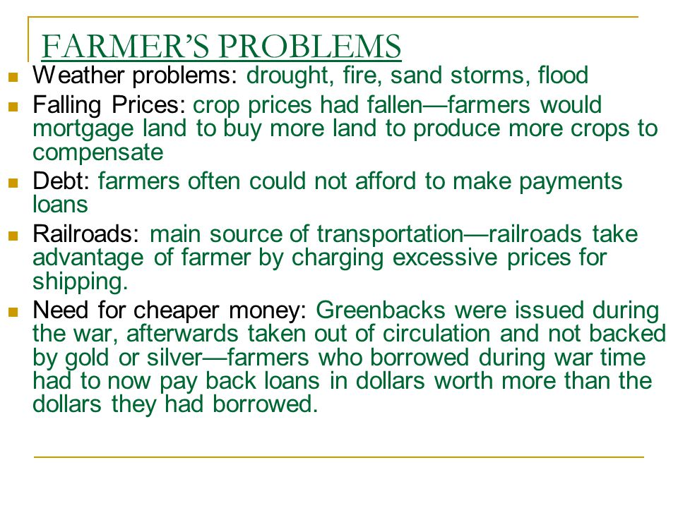 Weather problems: drought, fire, sand storms, flood Falling Prices: crop prices had fallen—farmers would mortgage land to buy more land to produce more crops to compensate Debt: farmers often could not afford to make payments loans Railroads: main source of transportation—railroads take advantage of farmer by charging excessive prices for shipping.