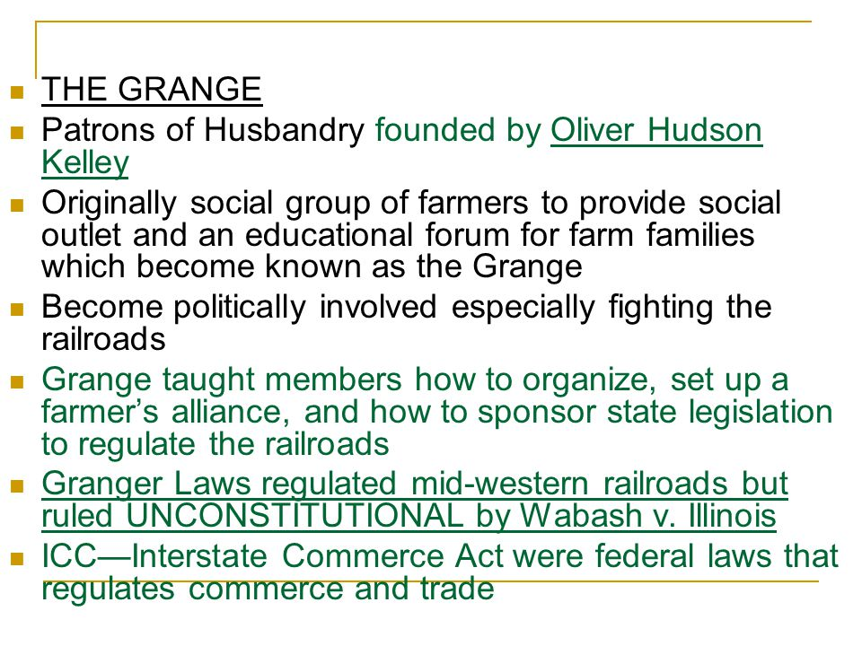 THE GRANGE Patrons of Husbandry founded by Oliver Hudson Kelley Originally social group of farmers to provide social outlet and an educational forum for farm families which become known as the Grange Become politically involved especially fighting the railroads Grange taught members how to organize, set up a farmer's alliance, and how to sponsor state legislation to regulate the railroads Granger Laws regulated mid-western railroads but ruled UNCONSTITUTIONAL by Wabash v.