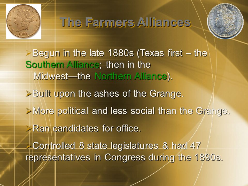 The Farmers Alliances Begun in the late 1880s (Texas first – the Southern Alliance; then in the Midwest—the Northern Alliance).