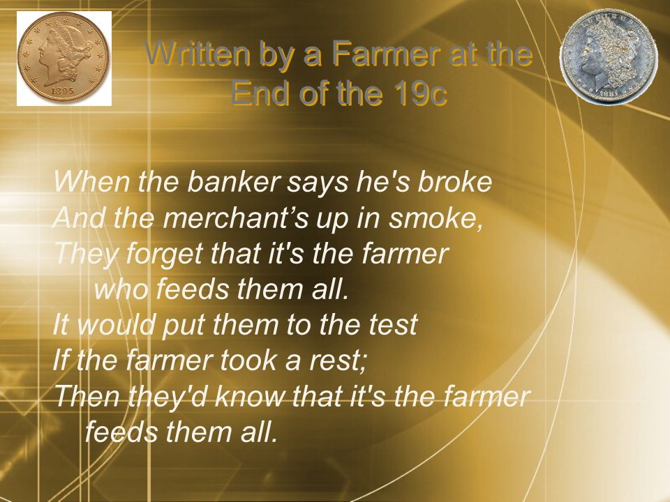 Written by a Farmer at the End of the 19c When the banker says he s broke And the merchant's up in smoke, They forget that it s the farmer who feeds them all.