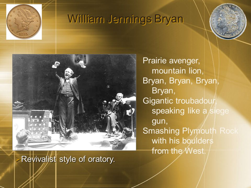 William Jennings Bryan Prairie avenger, mountain lion, Bryan, Bryan, Gigantic troubadour, speaking like a siege gun, Smashing Plymouth Rock with his boulders from the West.