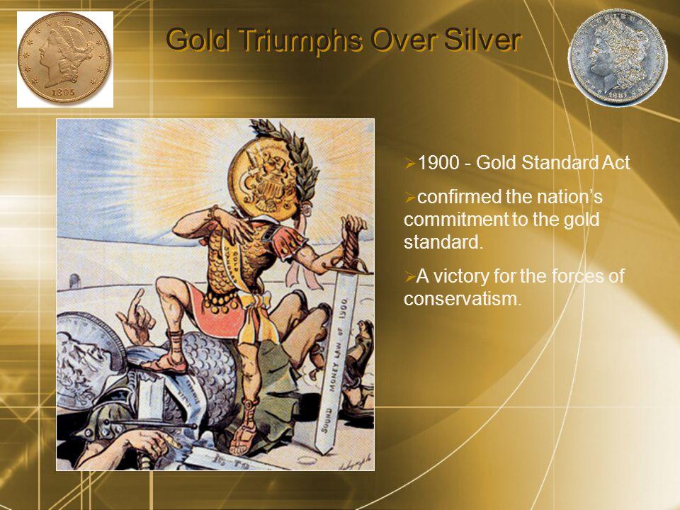 Gold Triumphs Over Silver  Gold Standard Act  confirmed the nation's commitment to the gold standard.
