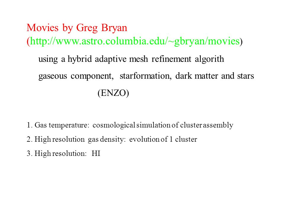 Movies by Greg Bryan (  ) using a hybrid adaptive mesh refinement algorith gaseous component, starformation, dark matter and stars (ENZO) 1.