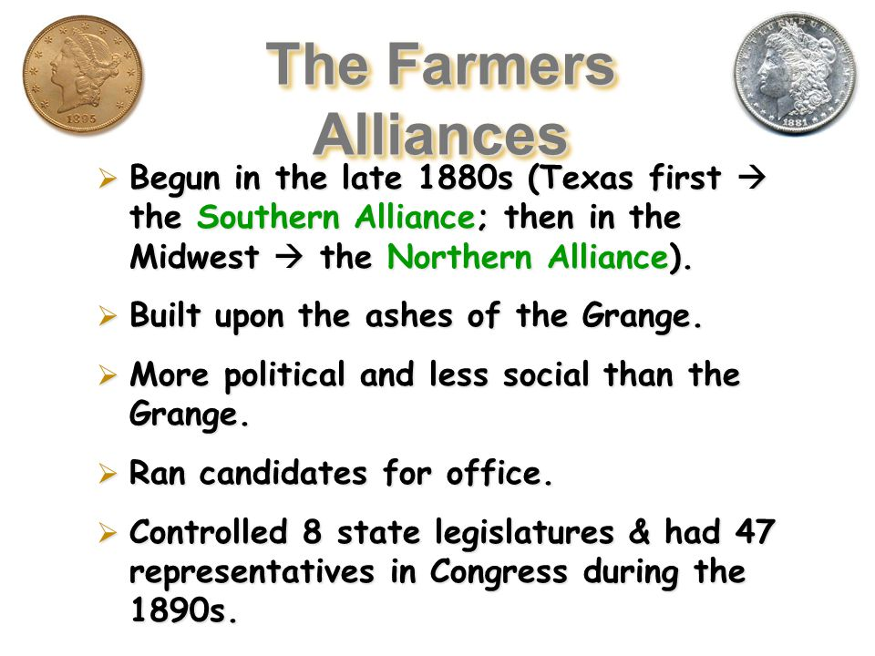 The Grange Movement  Government  Pressured legislatures to regulate railroads  Reduce Rates of services to send crops  Cooperatives  Farmers agree to charge to the same price rather than compete against one another  Failed- They were too small to influence business and Eastern businesses refused to work with them What came from the Grange