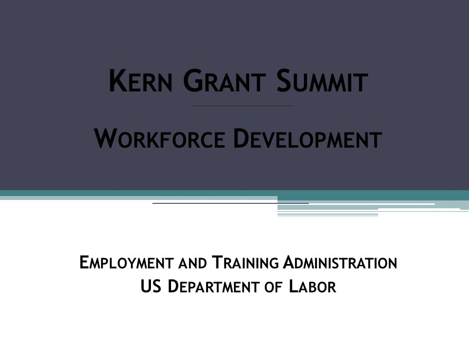 K ERN G RANT S UMMIT W ORKFORCE D EVELOPMENT E MPLOYMENT AND T RAINING A DMINISTRATION US D EPARTMENT OF L ABOR