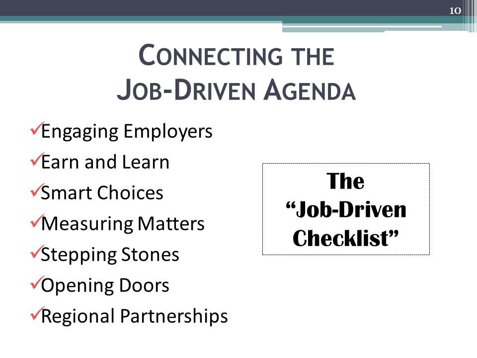 C ONNECTING THE J OB -D RIVEN A GENDA 10 Engaging Employers Earn and Learn Smart Choices Measuring Matters Stepping Stones Opening Doors Regional Partnerships The Job-Driven Checklist