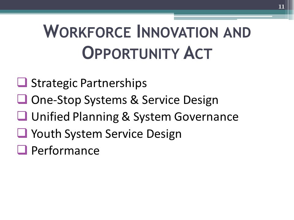 W ORKFORCE I NNOVATION AND O PPORTUNITY A CT  Strategic Partnerships  One-Stop Systems & Service Design  Unified Planning & System Governance  Youth System Service Design  Performance 11
