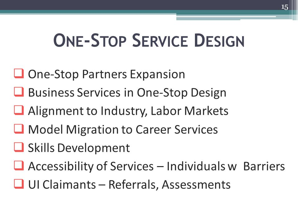 O NE -S TOP S ERVICE D ESIGN 15  One-Stop Partners Expansion  Business Services in One-Stop Design  Alignment to Industry, Labor Markets  Model Migration to Career Services  Skills Development  Accessibility of Services – Individuals w Barriers  UI Claimants – Referrals, Assessments