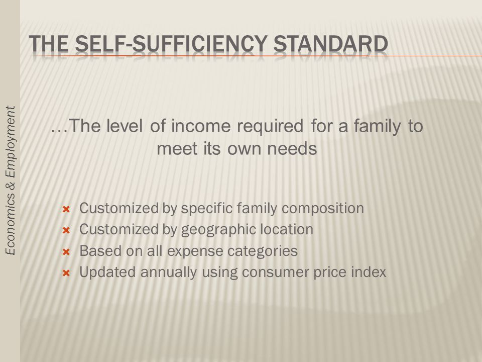  Customized by specific family composition  Customized by geographic location  Based on all expense categories  Updated annually using consumer price index …The level of income required for a family to meet its own needs Economics & Employment