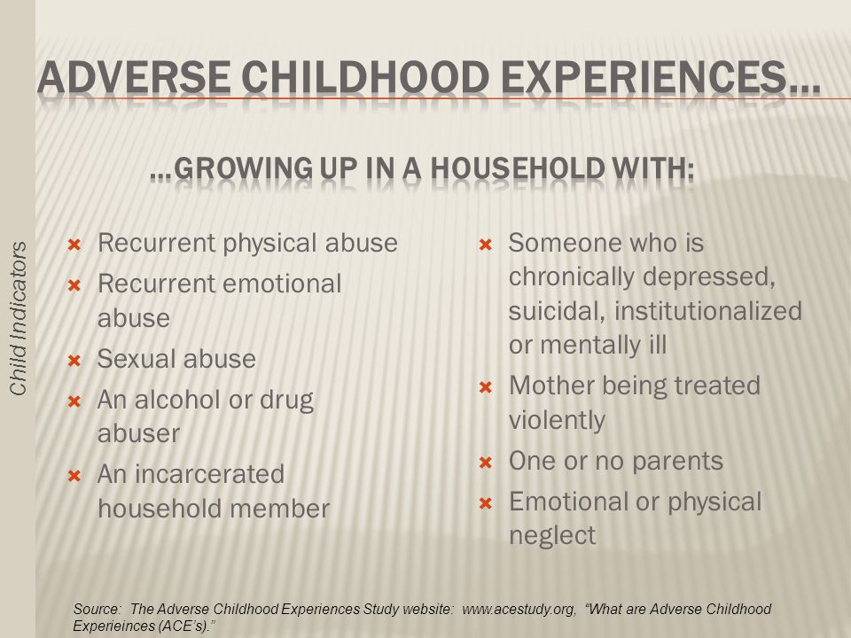  Recurrent physical abuse  Recurrent emotional abuse  Sexual abuse  An alcohol or drug abuser  An incarcerated household member  Someone who is chronically depressed, suicidal, institutionalized or mentally ill  Mother being treated violently  One or no parents  Emotional or physical neglect Source: The Adverse Childhood Experiences Study website:   What are Adverse Childhood Experieinces (ACE's). Child Indicators