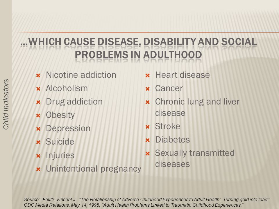  Heart disease  Cancer  Chronic lung and liver disease  Stroke  Diabetes  Sexually transmitted diseases  Nicotine addiction  Alcoholism  Drug addiction  Obesity  Depression  Suicide  Injuries  Unintentional pregnancy Source: Felitti, Vincent J., The Relationship of Adverse Childhood Experiences to Adult Health: Turning gold into lead; CDC Media Relations, May 14, 1998, Adult Health Problems Linked to Traumatic Childhood Experiences. Child Indicators
