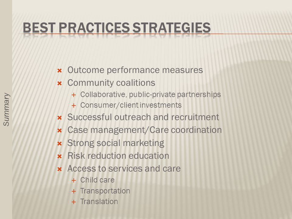  Outcome performance measures  Community coalitions  Collaborative, public-private partnerships  Consumer/client investments  Successful outreach and recruitment  Case management/Care coordination  Strong social marketing  Risk reduction education  Access to services and care  Child care  Transportation  Translation Summary