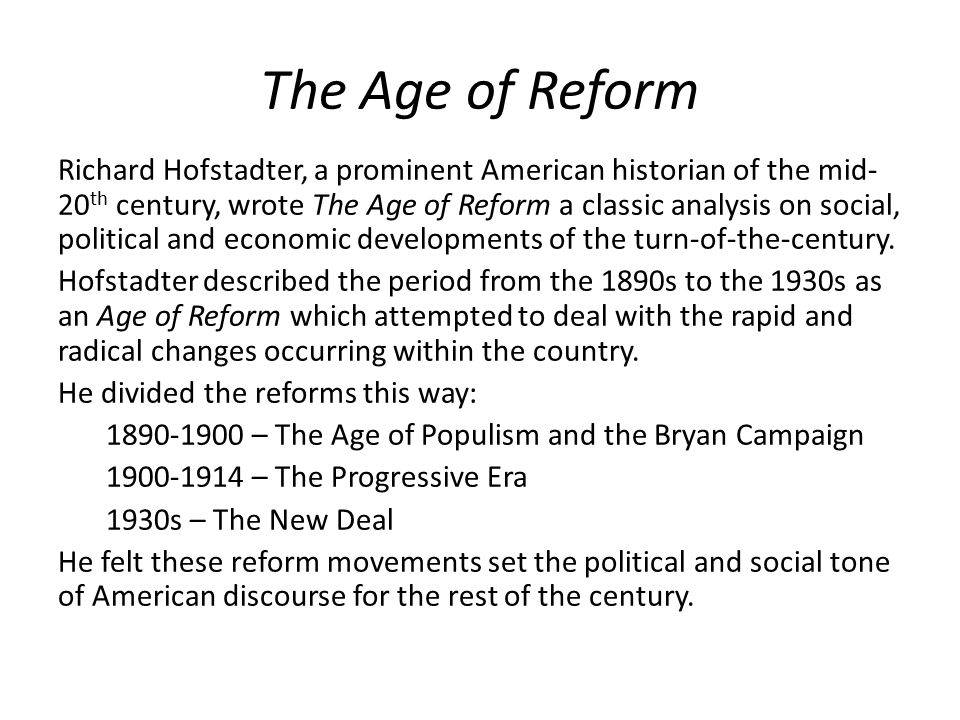 The Age of Reform Richard Hofstadter, a prominent American historian of the mid- 20 th century, wrote The Age of Reform a classic analysis on social, political and economic developments of the turn-of-the-century.