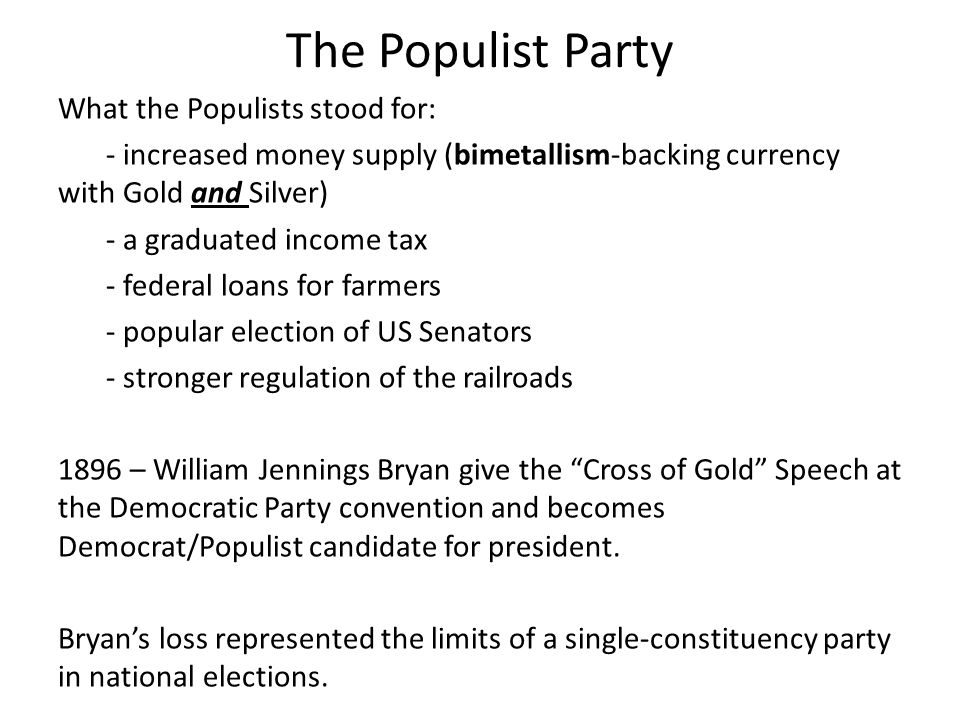 The Populist Party What the Populists stood for: - increased money supply (bimetallism-backing currency with Gold and Silver) - a graduated income tax - federal loans for farmers - popular election of US Senators - stronger regulation of the railroads 1896 – William Jennings Bryan give the Cross of Gold Speech at the Democratic Party convention and becomes Democrat/Populist candidate for president.