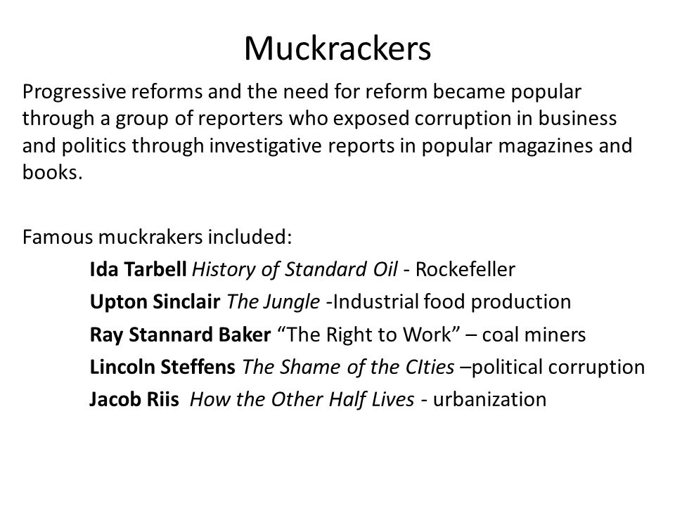 Muckrackers Progressive reforms and the need for reform became popular through a group of reporters who exposed corruption in business and politics through investigative reports in popular magazines and books.