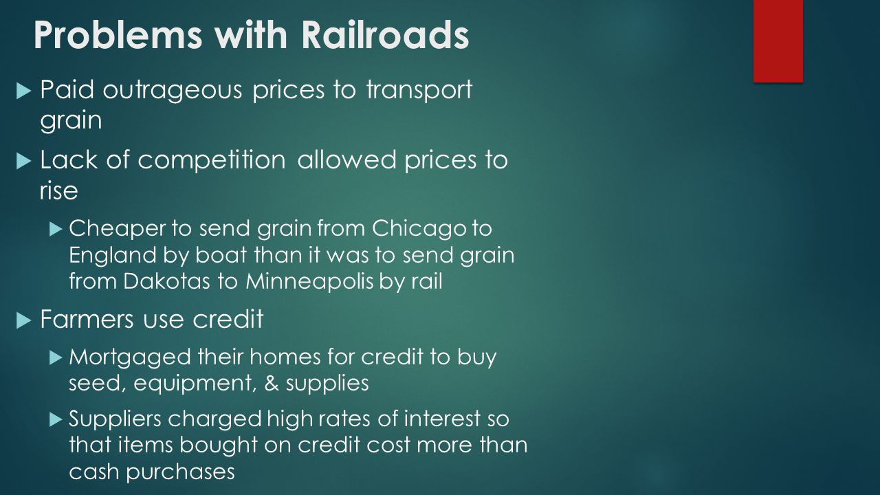 Problems with Railroads  Paid outrageous prices to transport grain  Lack of competition allowed prices to rise  Cheaper to send grain from Chicago to England by boat than it was to send grain from Dakotas to Minneapolis by rail  Farmers use credit  Mortgaged their homes for credit to buy seed, equipment, & supplies  Suppliers charged high rates of interest so that items bought on credit cost more than cash purchases