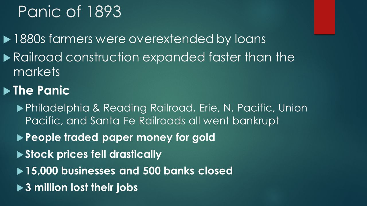 Panic of 1893  1880s farmers were overextended by loans  Railroad construction expanded faster than the markets  The Panic  Philadelphia & Reading Railroad, Erie, N.
