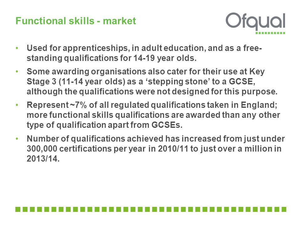 Functional skills - market Used for apprenticeships, in adult education, and as a free- standing qualifications for year olds.