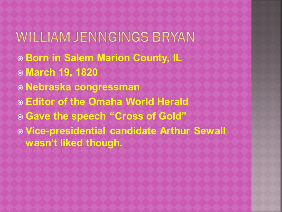  Born in Salem Marion County, IL  March 19, 1820  Nebraska congressman  Editor of the Omaha World Herald  Gave the speech Cross of Gold  Vice-presidential candidate Arthur Sewall wasn't liked though.