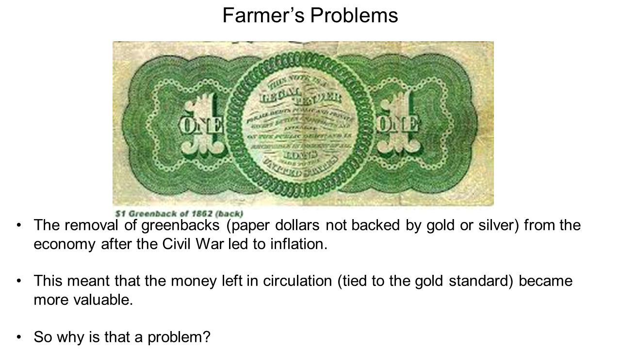 Farmer's Problems The removal of greenbacks (paper dollars not backed by gold or silver) from the economy after the Civil War led to inflation.