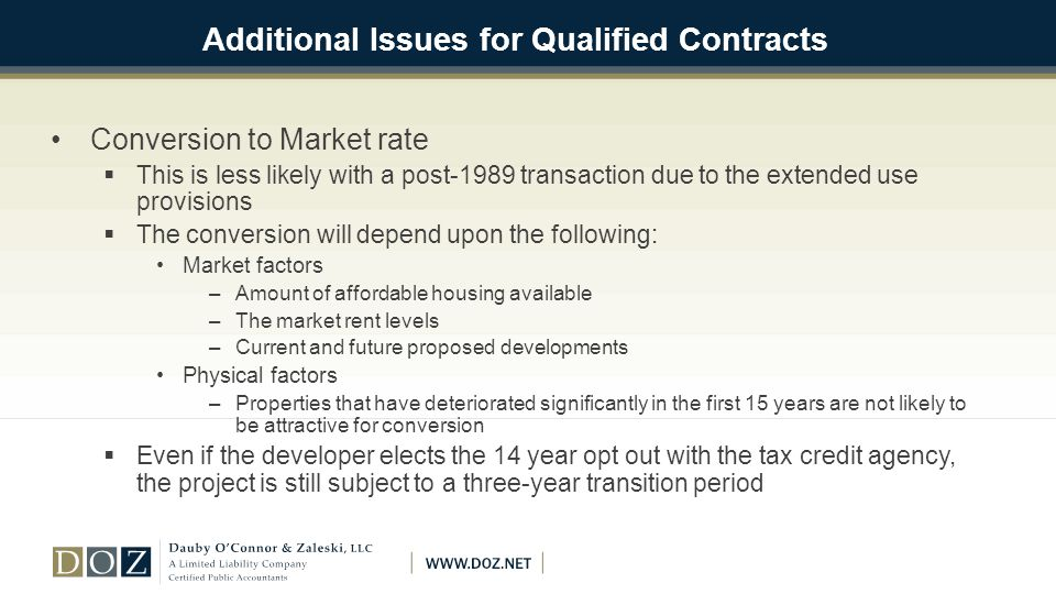 Additional Issues for Qualified Contracts Conversion to Market rate  This is less likely with a post-1989 transaction due to the extended use provisions  The conversion will depend upon the following: Market factors –Amount of affordable housing available –The market rent levels –Current and future proposed developments Physical factors –Properties that have deteriorated significantly in the first 15 years are not likely to be attractive for conversion  Even if the developer elects the 14 year opt out with the tax credit agency, the project is still subject to a three-year transition period