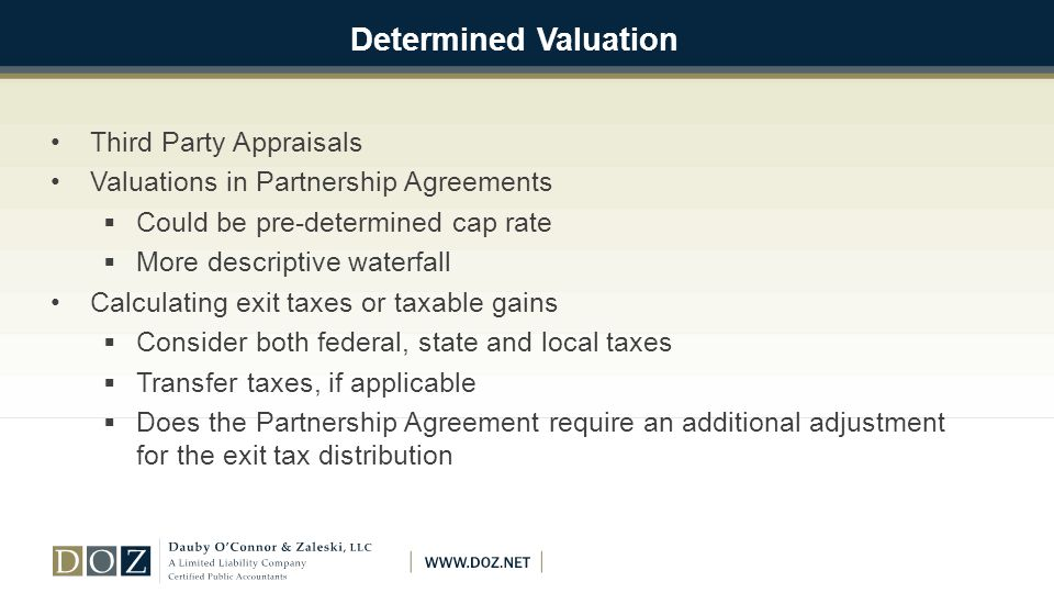 Determined Valuation Third Party Appraisals Valuations in Partnership Agreements  Could be pre-determined cap rate  More descriptive waterfall Calculating exit taxes or taxable gains  Consider both federal, state and local taxes  Transfer taxes, if applicable  Does the Partnership Agreement require an additional adjustment for the exit tax distribution
