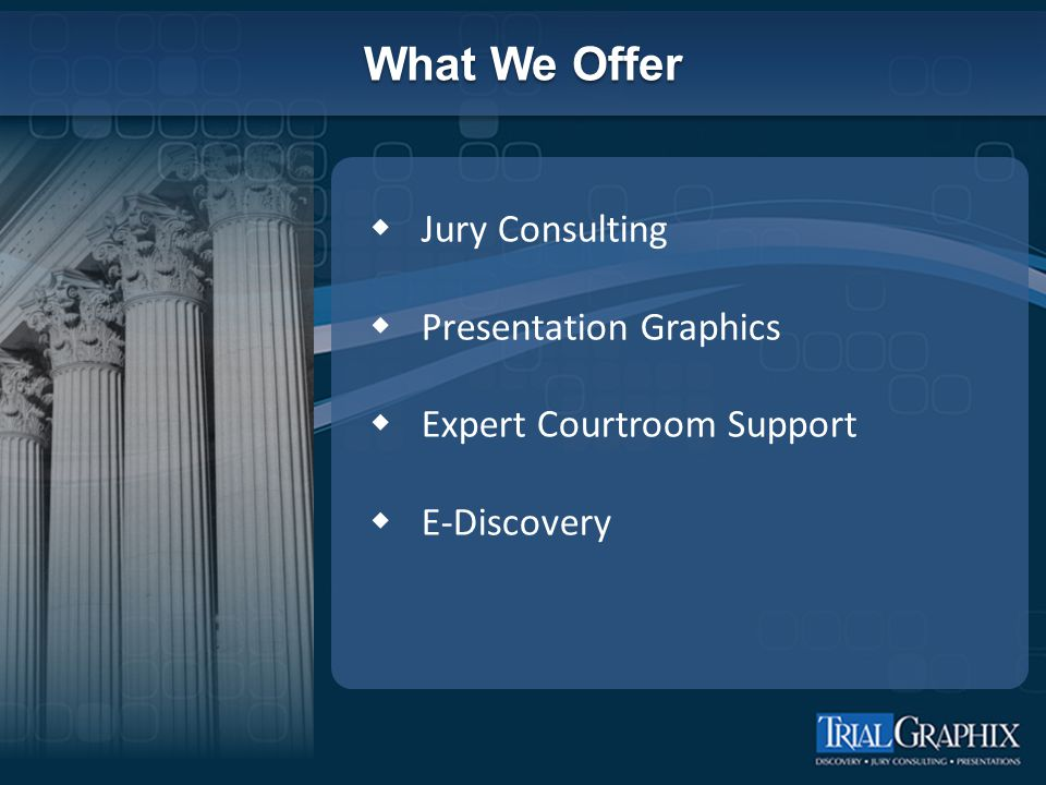 What We Offer  Jury Consulting  Presentation Graphics  Expert Courtroom Support  E-Discovery