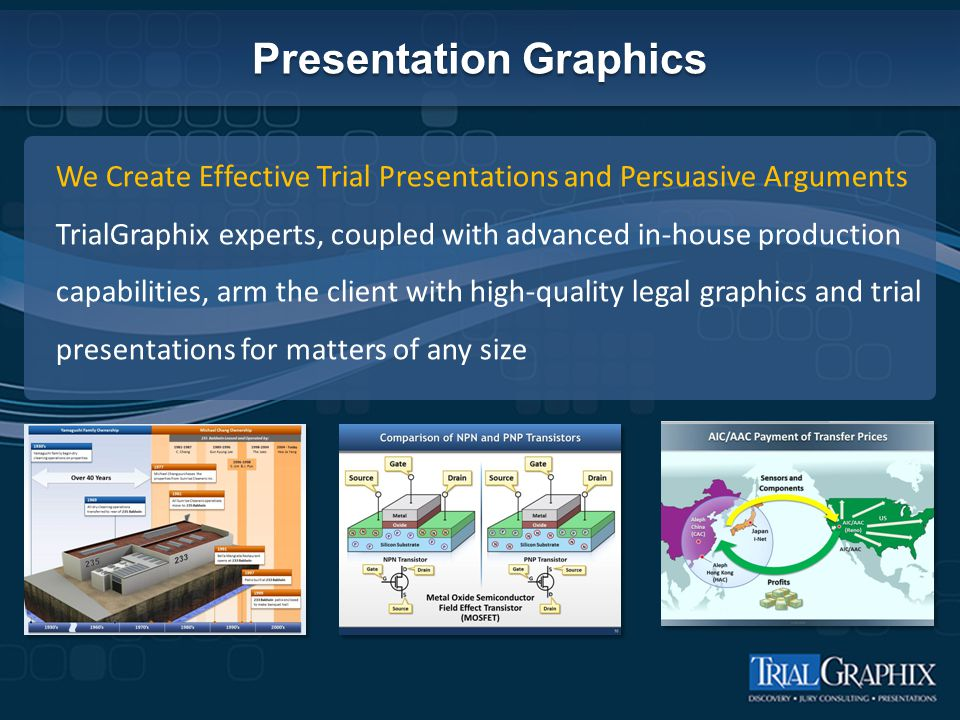 Presentation Graphics We Create Effective Trial Presentations and Persuasive Arguments TrialGraphix experts, coupled with advanced in-house production capabilities, arm the client with high-quality legal graphics and trial presentations for matters of any size