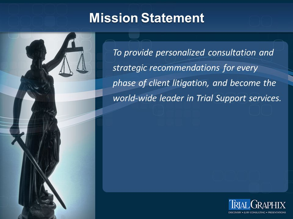 Mission Statement To provide personalized consultation and strategic recommendations for every phase of client litigation, and become the world-wide leader in Trial Support services.