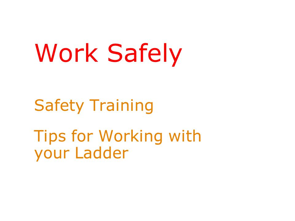 Work Safely Safety Training Tips for Working with your Ladder