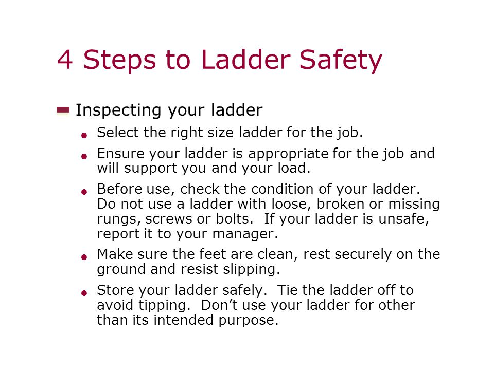 4 Steps to Ladder Safety Inspecting your ladder Select the right size ladder for the job.