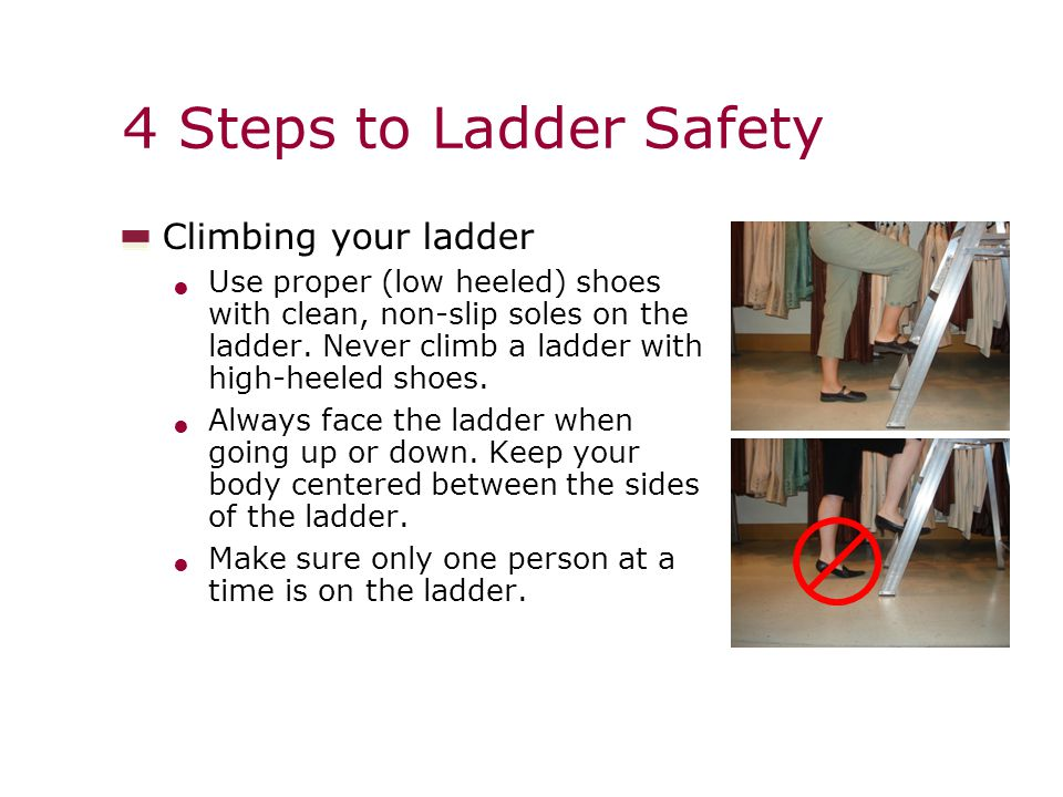 4 Steps to Ladder Safety Climbing your ladder Use proper (low heeled) shoes with clean, non-slip soles on the ladder.