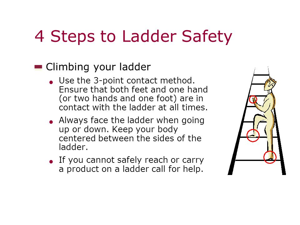 4 Steps to Ladder Safety Climbing your ladder Use the 3-point contact method.